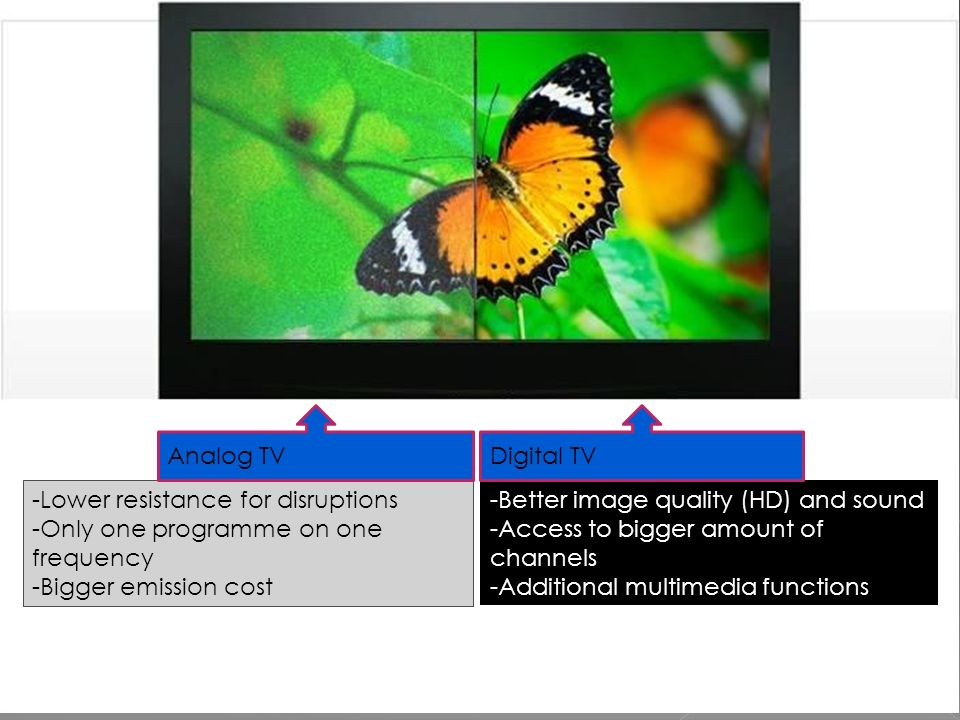-Lower resistance for disruptions -Only one programme on one frequency -Bigger emission cost -Better image quality (HD) and sound -Access to bigger amount of channels -Additional multimedia functions Analog TVDigital TV