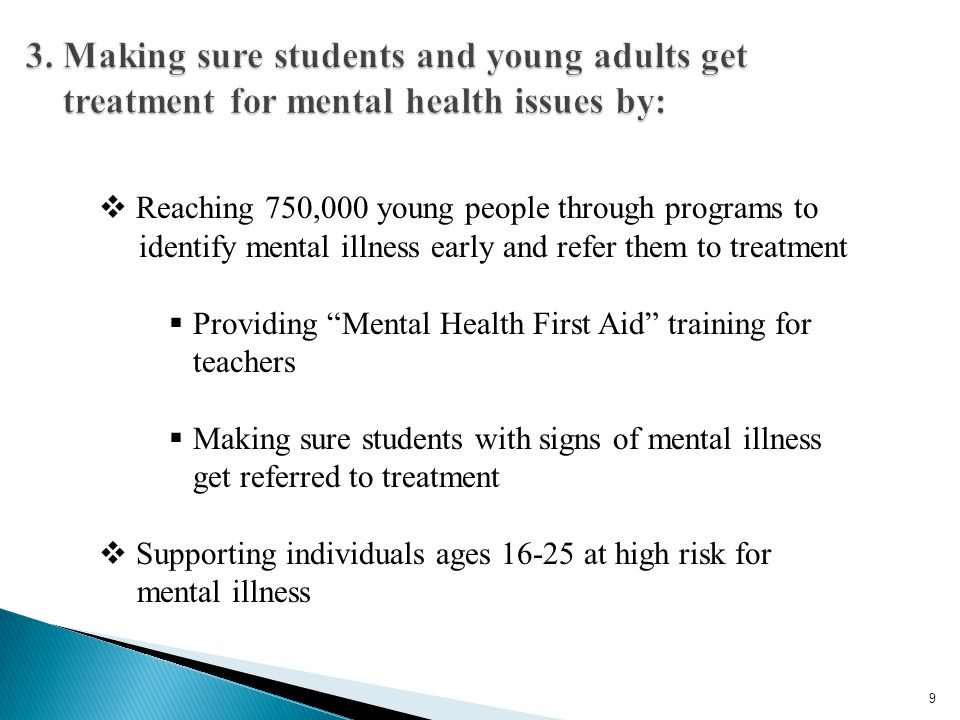 Reaching 750,000 young people through programs to identify mental illness early and refer them to treatment Providing Mental Health First Aid training for teachers Making sure students with signs of mental illness get referred to treatment Supporting individuals ages 16-25 at high risk for mental illness 9