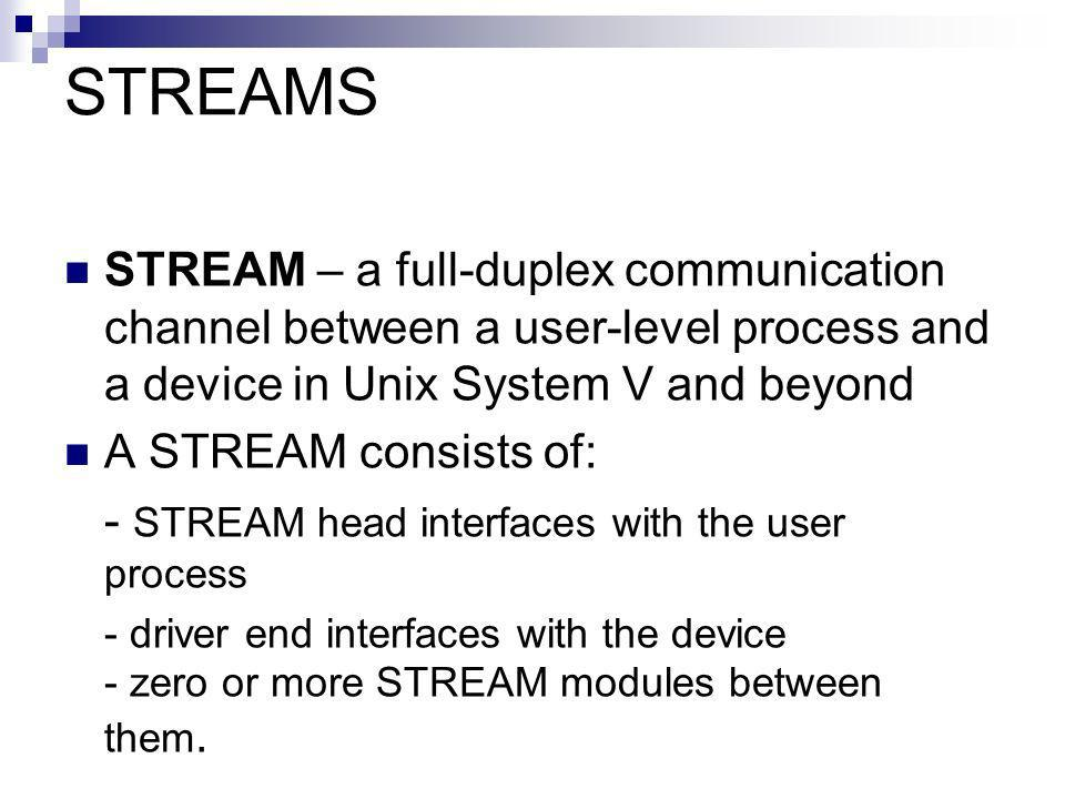 STREAMS STREAM – a full-duplex communication channel between a user-level process and a device in Unix System V and beyond A STREAM consists of: - STREAM head interfaces with the user process - driver end interfaces with the device - zero or more STREAM modules between them.
