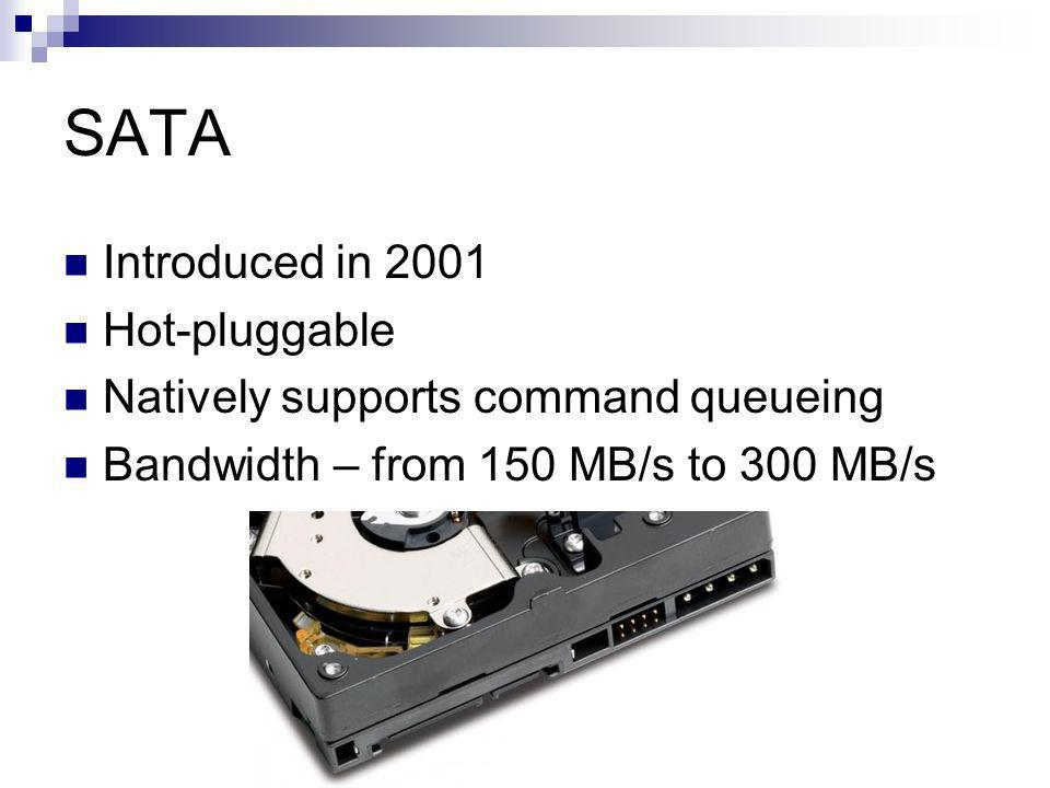 SATA Introduced in 2001 Hot-pluggable Natively supports command queueing Bandwidth – from 150 MB/s to 300 MB/s