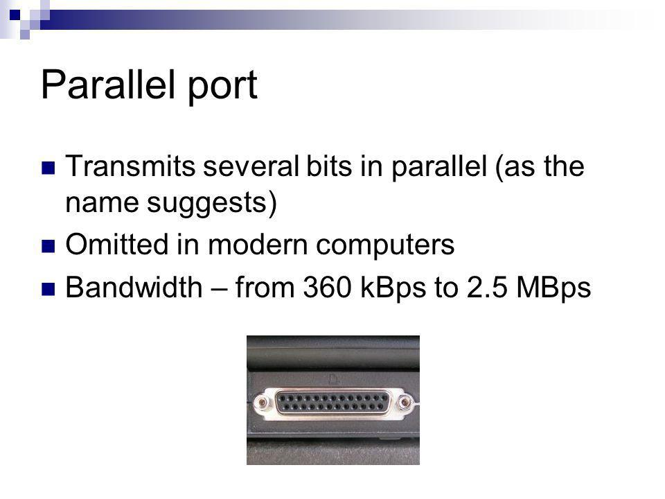 Parallel port Transmits several bits in parallel (as the name suggests) Omitted in modern computers Bandwidth – from 360 kBps to 2.5 MBps