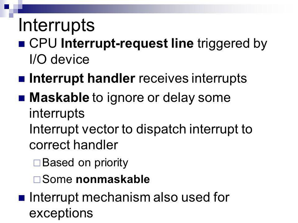 Interrupts CPU Interrupt-request line triggered by I/O device Interrupt handler receives interrupts Maskable to ignore or delay some interrupts Interrupt vector to dispatch interrupt to correct handler Based on priority Some nonmaskable Interrupt mechanism also used for exceptions