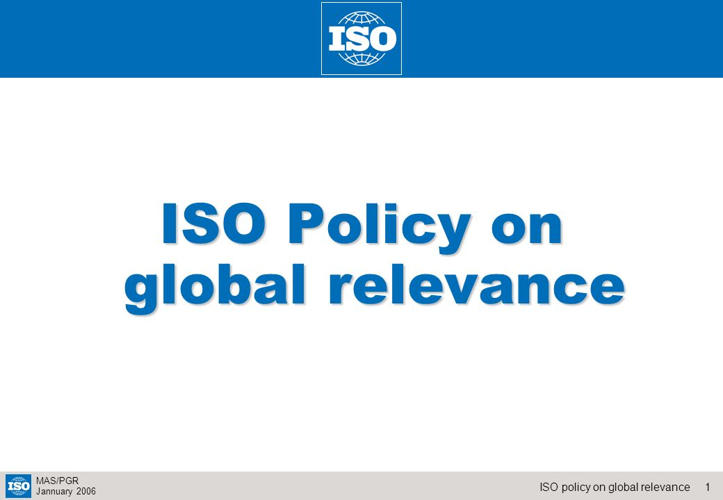 1ISO policy on global relevance MAS/PGR Jannuary 2006 ISO Policy on global relevance