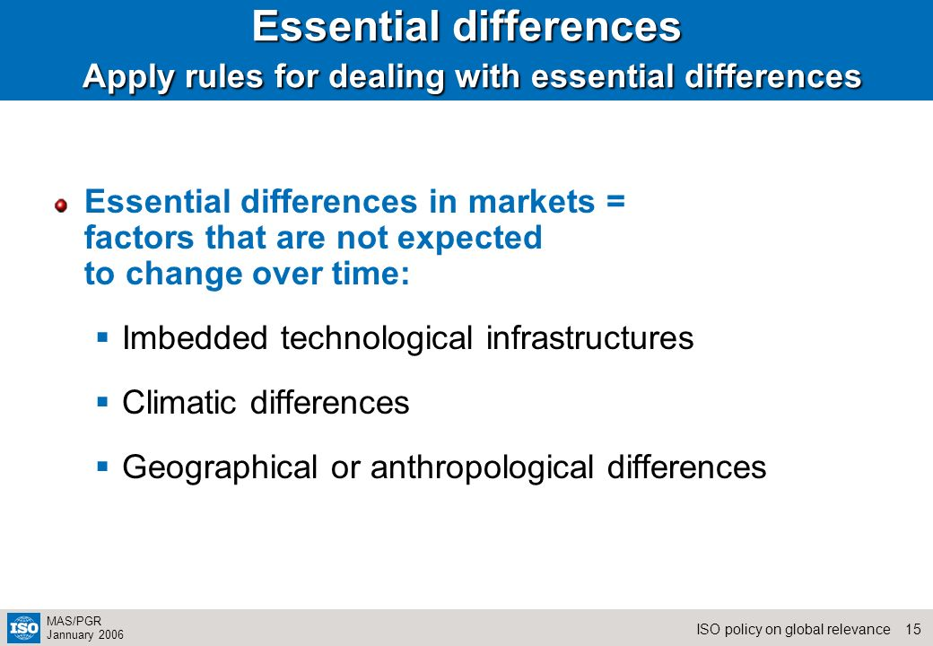 15ISO policy on global relevance MAS/PGR Jannuary 2006 Essential differences Apply rules for dealing with essential differences Essential differences in markets = factors that are not expected to change over time: Imbedded technological infrastructures Climatic differences Geographical or anthropological differences