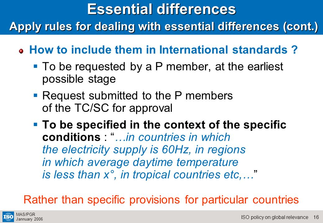 16ISO policy on global relevance MAS/PGR Jannuary 2006 Essential differences Apply rules for dealing with essential differences (cont.) How to include them in International standards .