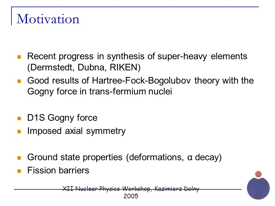 XII Nuclear Physics Workshop, Kazimierz Dolny 2005 Motivation Recent progress in synthesis of super-heavy elements (Dermstedt, Dubna, RIKEN) Good results of Hartree-Fock-Bogolubov theory with the Gogny force in trans-fermium nuclei D1S Gogny force Imposed axial symmetry Ground state properties (deformations, α decay) Fission barriers