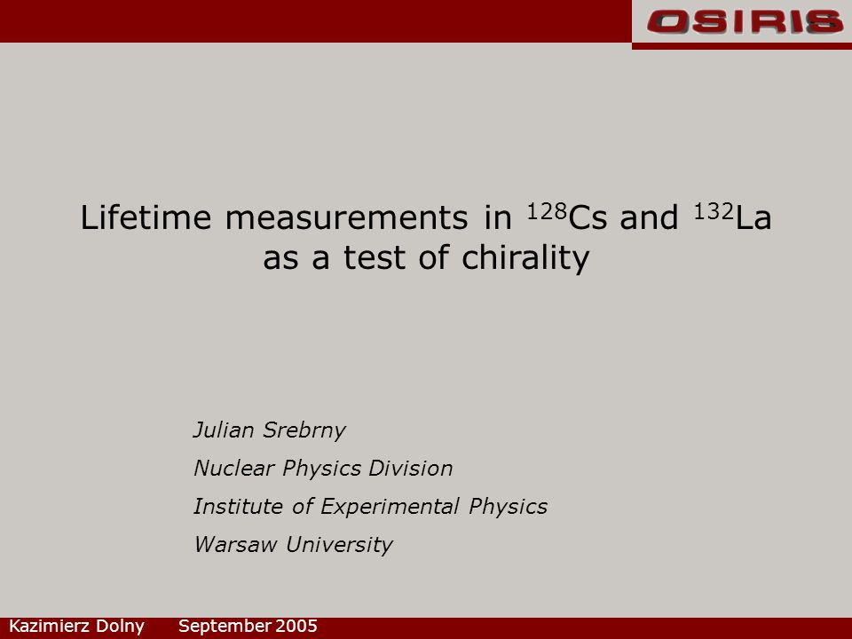 Lifetime measurements in 128 Cs and 132 La as a test of chirality Kazimierz Dolny September 2005 Julian Srebrny Nuclear Physics Division Institute of Experimental Physics Warsaw University