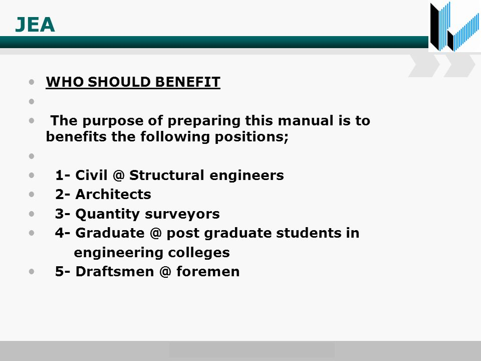 JEA WHO SHOULD BENEFIT The purpose of preparing this manual is to benefits the following positions; 1- Structural engineers 2- Architects 3- Quantity surveyors 4- post graduate students in engineering colleges 5- foremen