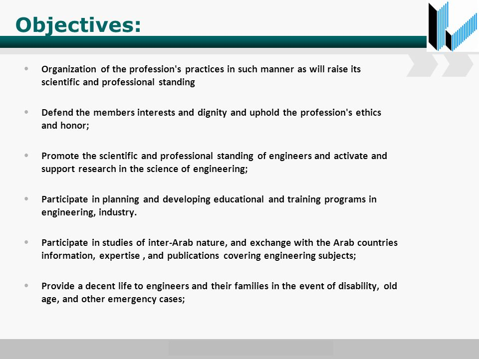 Objectives: Organization of the profession s practices in such manner as will raise its scientific and professional standing Defend the members interests and dignity and uphold the profession s ethics and honor; Promote the scientific and professional standing of engineers and activate and support research in the science of engineering; Participate in planning and developing educational and training programs in engineering, industry.
