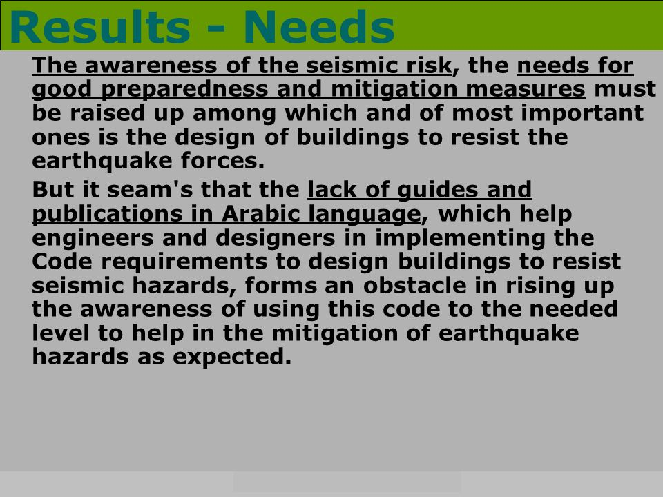 Results - Needs The awareness of the seismic risk, the needs for good preparedness and mitigation measures must be raised up among which and of most important ones is the design of buildings to resist the earthquake forces.