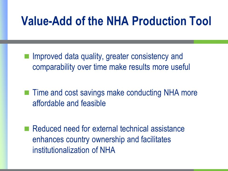 Value-Add of the NHA Production Tool Improved data quality, greater consistency and comparability over time make results more useful Time and cost savings make conducting NHA more affordable and feasible Reduced need for external technical assistance enhances country ownership and facilitates institutionalization of NHA