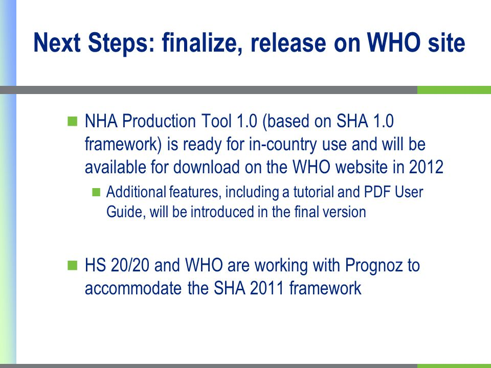 Next Steps: finalize, release on WHO site NHA Production Tool 1.0 (based on SHA 1.0 framework) is ready for in-country use and will be available for download on the WHO website in 2012 Additional features, including a tutorial and PDF User Guide, will be introduced in the final version HS 20/20 and WHO are working with Prognoz to accommodate the SHA 2011 framework