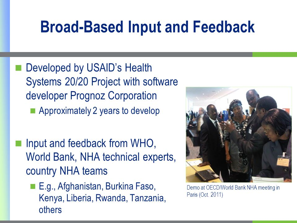 Broad-Based Input and Feedback Developed by USAIDs Health Systems 20/20 Project with software developer Prognoz Corporation Approximately 2 years to develop Input and feedback from WHO, World Bank, NHA technical experts, country NHA teams E.g., Afghanistan, Burkina Faso, Kenya, Liberia, Rwanda, Tanzania, others Demo at OECD/World Bank NHA meeting in Paris (Oct.
