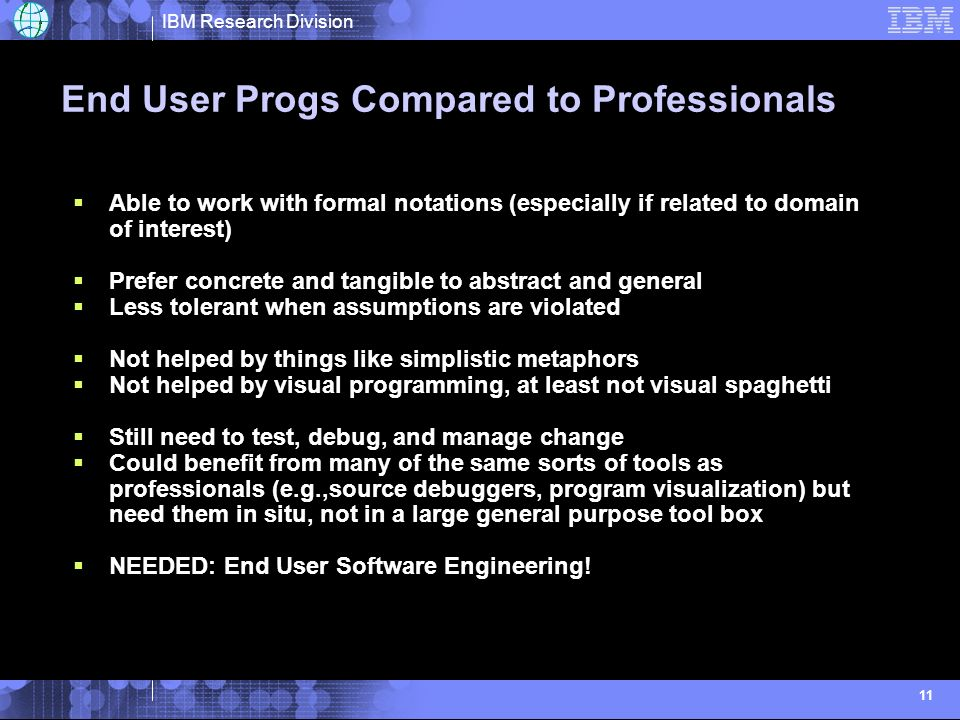 IBM Research Division 11 End User Progs Compared to Professionals Able to work with formal notations (especially if related to domain of interest) Prefer concrete and tangible to abstract and general Less tolerant when assumptions are violated Not helped by things like simplistic metaphors Not helped by visual programming, at least not visual spaghetti Still need to test, debug, and manage change Could benefit from many of the same sorts of tools as professionals (e.g.,source debuggers, program visualization) but need them in situ, not in a large general purpose tool box NEEDED: End User Software Engineering!