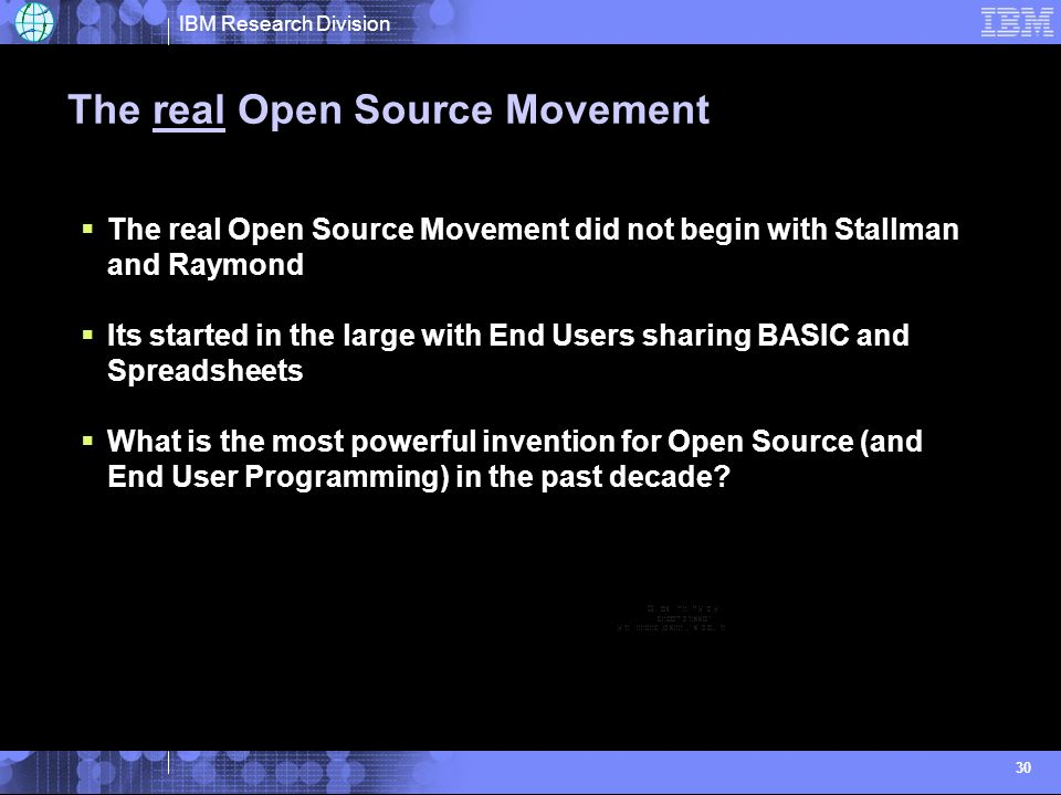 IBM Research Division 30 The real Open Source Movement The real Open Source Movement did not begin with Stallman and Raymond Its started in the large with End Users sharing BASIC and Spreadsheets What is the most powerful invention for Open Source (and End User Programming) in the past decade