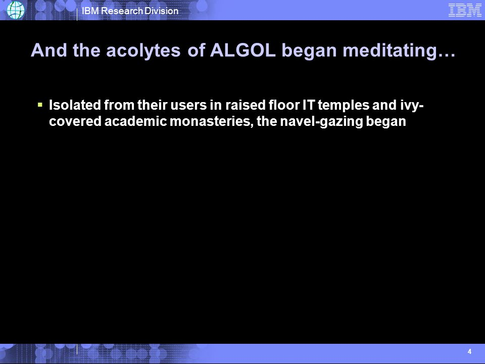 IBM Research Division 4 And the acolytes of ALGOL began meditating… Isolated from their users in raised floor IT temples and ivy- covered academic monasteries, the navel-gazing began