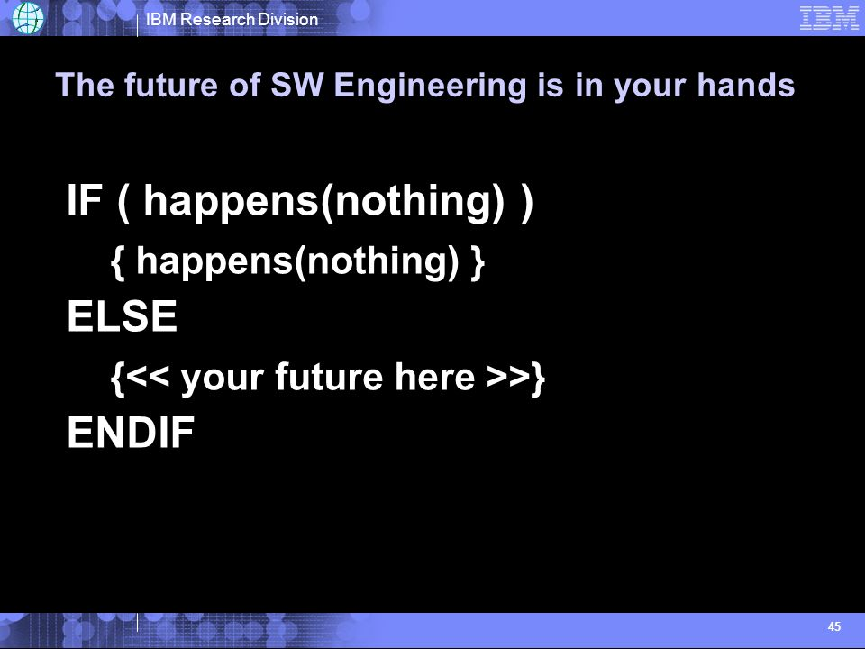 IBM Research Division 45 The future of SW Engineering is in your hands IF ( happens(nothing) ) { happens(nothing) } ELSE { >} ENDIF