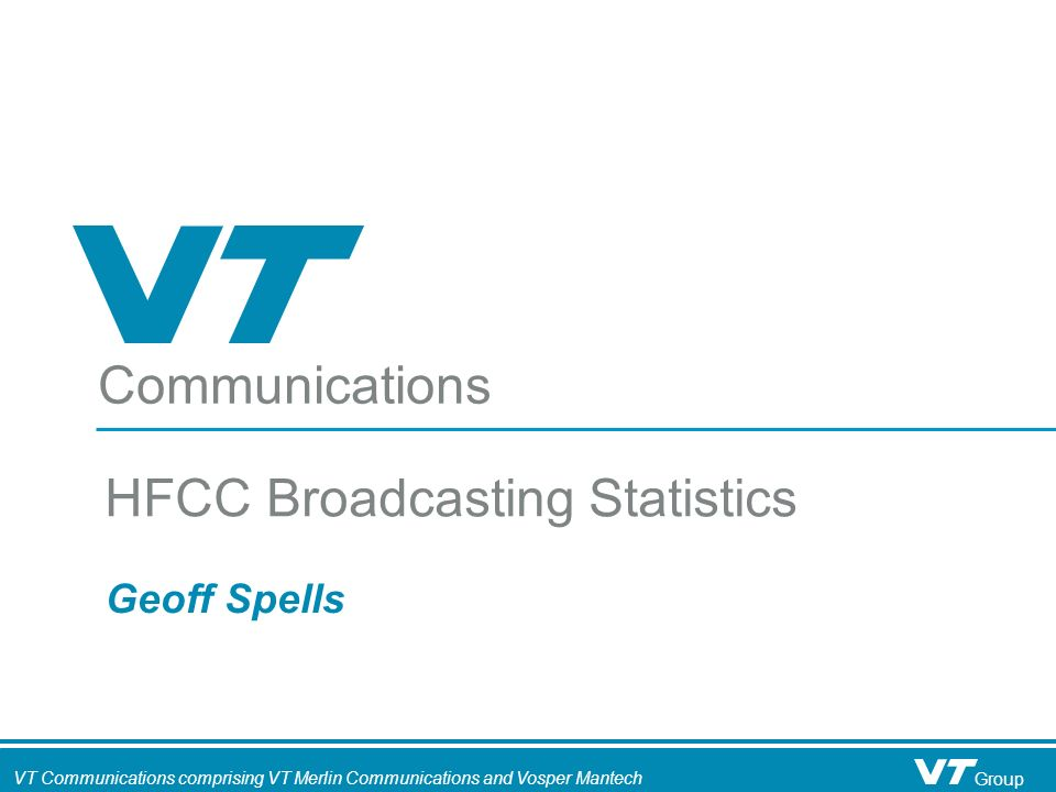 Communications VT Communications comprising VT Merlin Communications and Vosper Mantech Group Geoff Spells HFCC Broadcasting Statistics