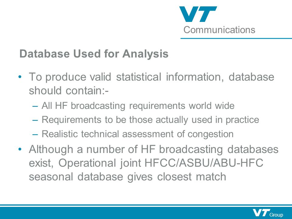 Communications Group Database Used for Analysis To produce valid statistical information, database should contain:- – All HF broadcasting requirements world wide – Requirements to be those actually used in practice – Realistic technical assessment of congestion Although a number of HF broadcasting databases exist, Operational joint HFCC/ASBU/ABU-HFC seasonal database gives closest match