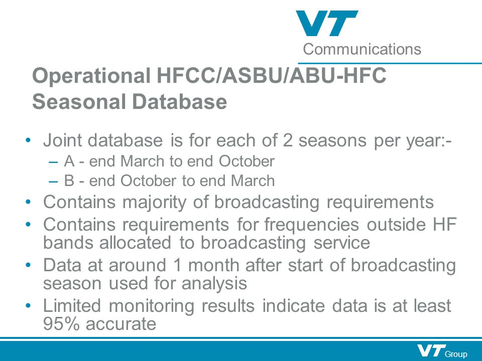 Communications Group Operational HFCC/ASBU/ABU-HFC Seasonal Database Joint database is for each of 2 seasons per year:- – A - end March to end October – B - end October to end March Contains majority of broadcasting requirements Contains requirements for frequencies outside HF bands allocated to broadcasting service Data at around 1 month after start of broadcasting season used for analysis Limited monitoring results indicate data is at least 95% accurate
