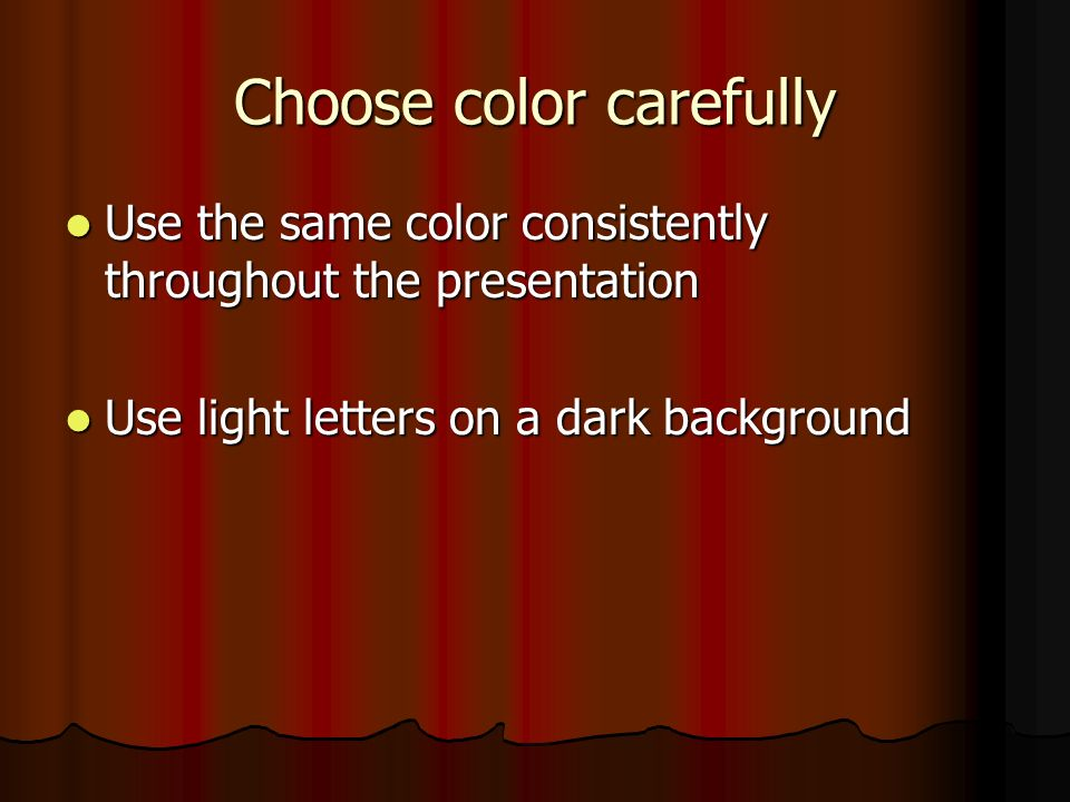 Choose color carefully Use the same color consistently throughout the presentation Use the same color consistently throughout the presentation Use light letters on a dark background Use light letters on a dark background