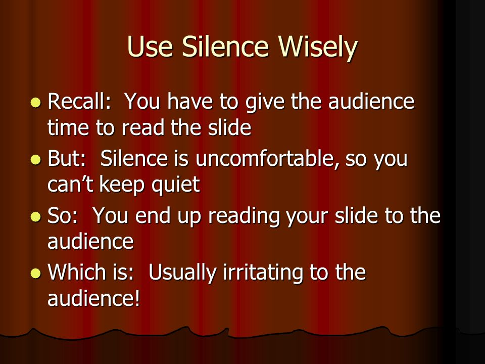 Use Silence Wisely Recall: You have to give the audience time to read the slide Recall: You have to give the audience time to read the slide But: Silence is uncomfortable, so you cant keep quiet But: Silence is uncomfortable, so you cant keep quiet So: You end up reading your slide to the audience So: You end up reading your slide to the audience Which is: Usually irritating to the audience.
