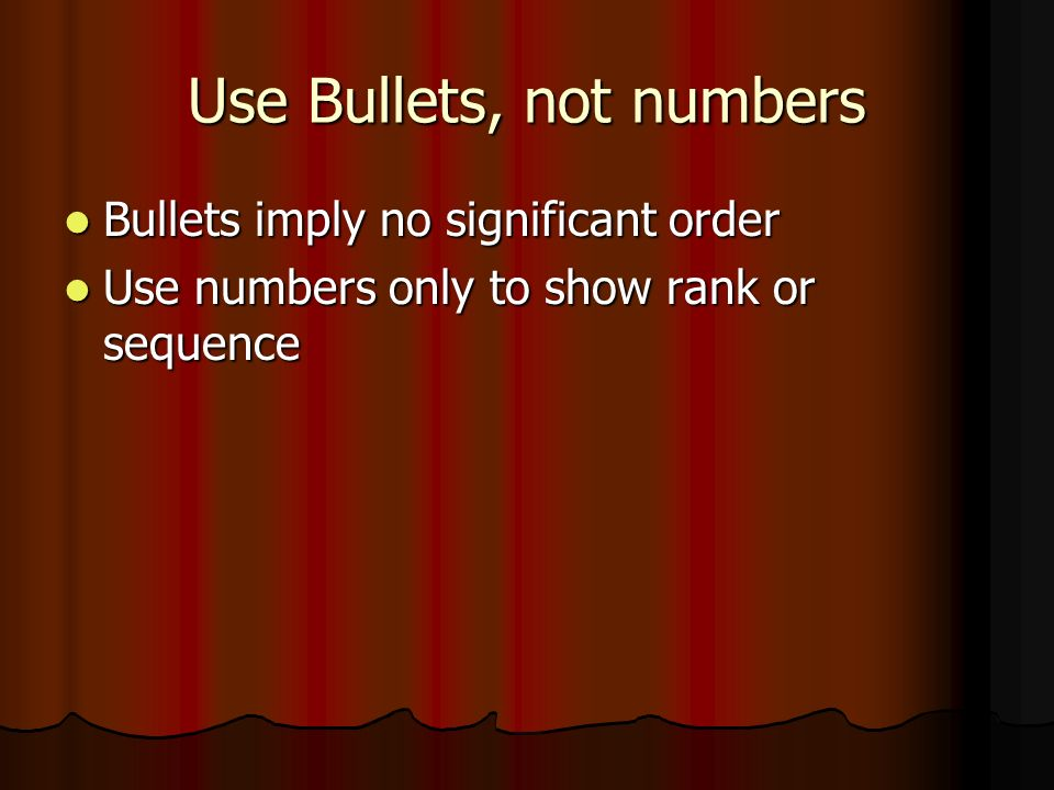 Use Bullets, not numbers Bullets imply no significant order Bullets imply no significant order Use numbers only to show rank or sequence Use numbers only to show rank or sequence