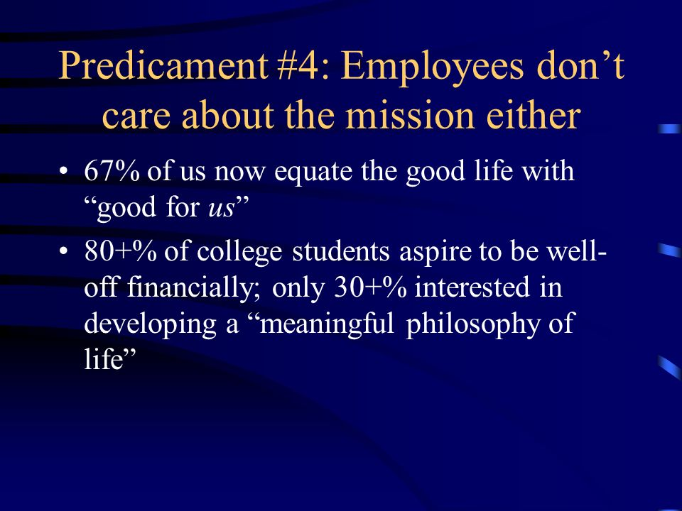 Predicament #4: Employees dont care about the mission either 67% of us now equate the good life with good for us 80+% of college students aspire to be well- off financially; only 30+% interested in developing a meaningful philosophy of life