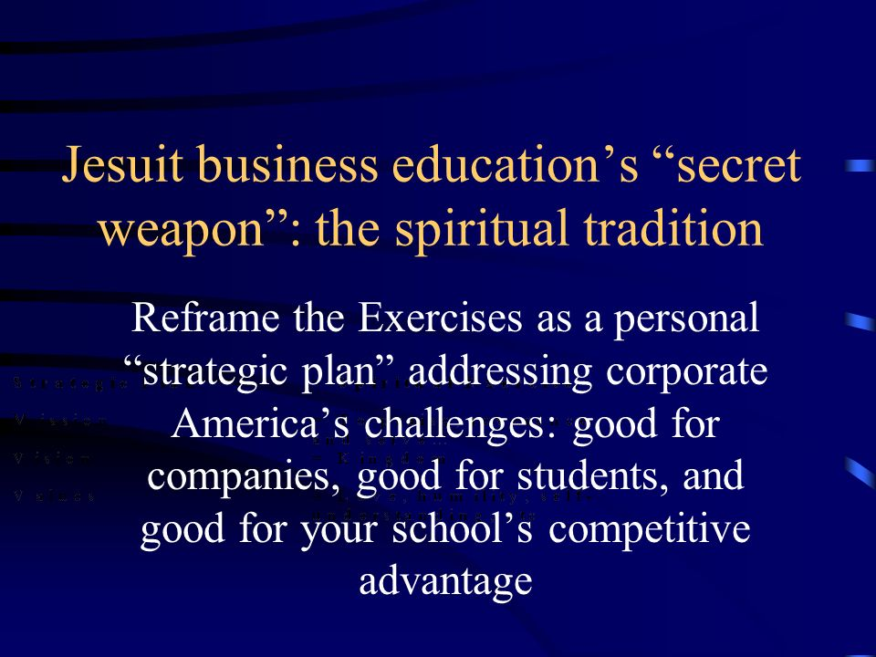 Jesuit business educations secret weapon: the spiritual tradition Reframe the Exercises as a personal strategic plan addressing corporate Americas challenges: good for companies, good for students, and good for your schools competitive advantage
