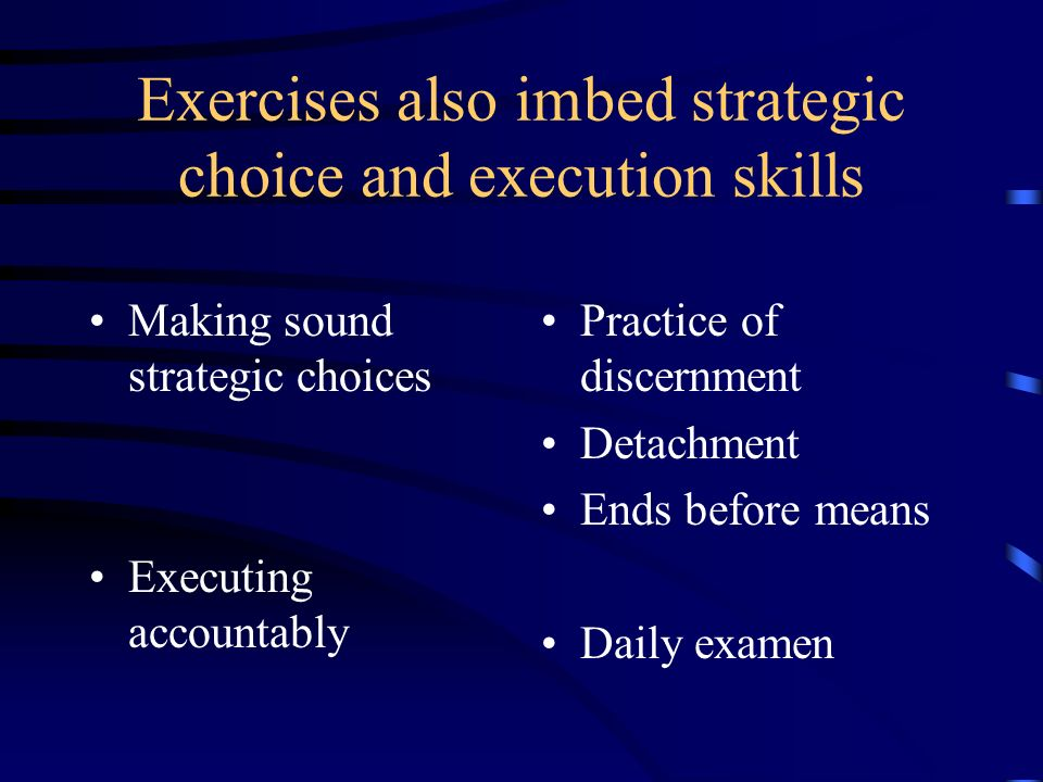 Exercises also imbed strategic choice and execution skills Making sound strategic choices Executing accountably Practice of discernment Detachment Ends before means Daily examen