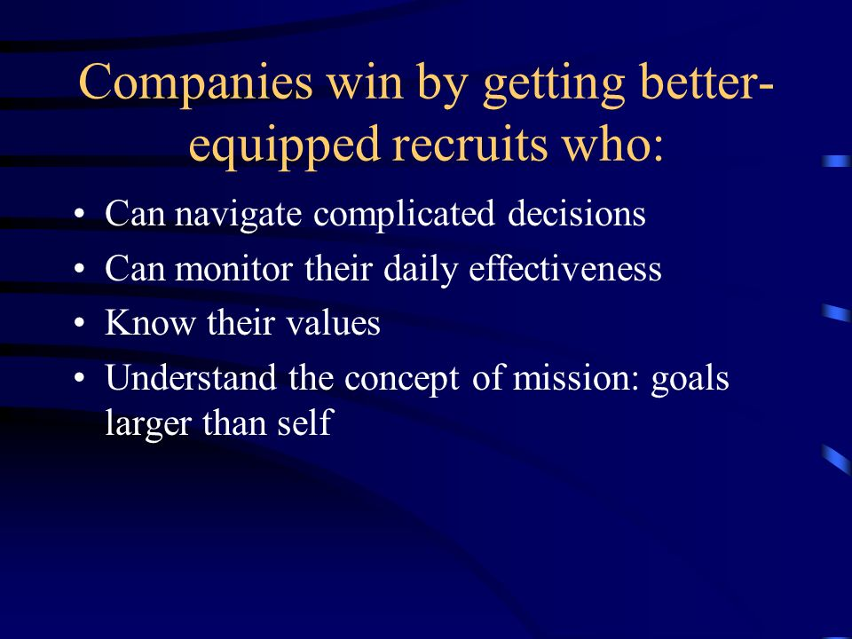 Companies win by getting better- equipped recruits who: Can navigate complicated decisions Can monitor their daily effectiveness Know their values Understand the concept of mission: goals larger than self