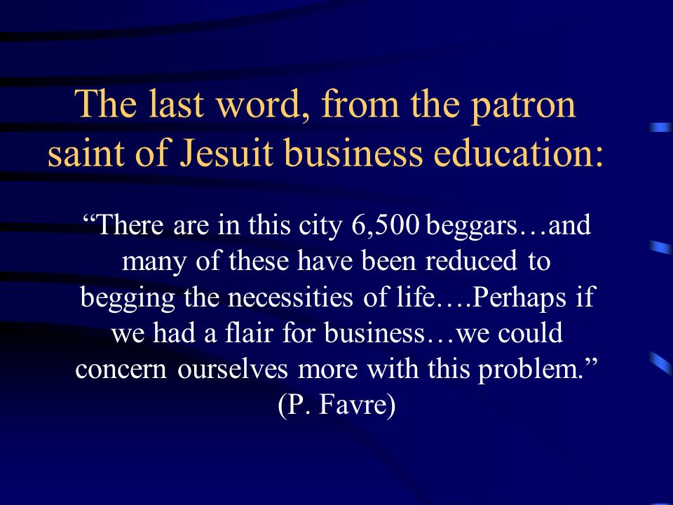 The last word, from the patron saint of Jesuit business education: There are in this city 6,500 beggars…and many of these have been reduced to begging the necessities of life….Perhaps if we had a flair for business…we could concern ourselves more with this problem.