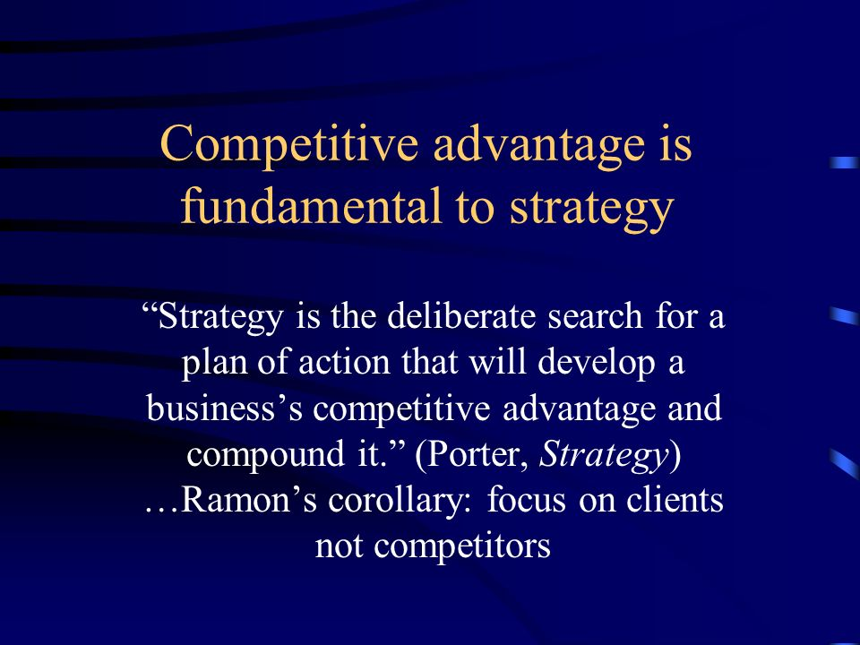 Competitive advantage is fundamental to strategy Strategy is the deliberate search for a plan of action that will develop a businesss competitive advantage and compound it.
