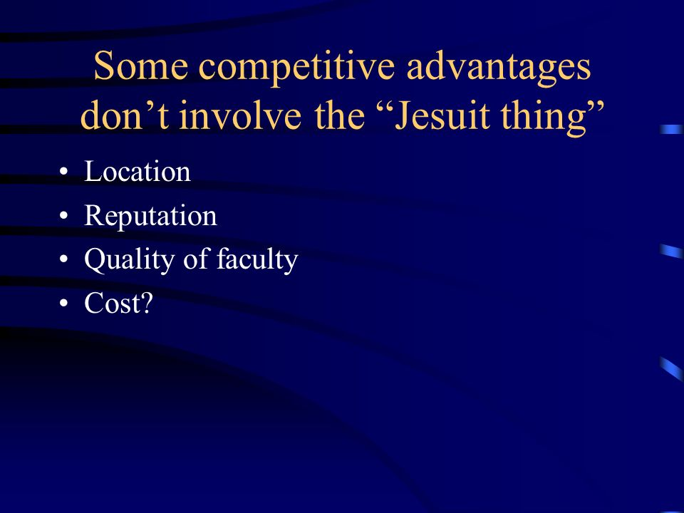 Some competitive advantages dont involve the Jesuit thing Location Reputation Quality of faculty Cost