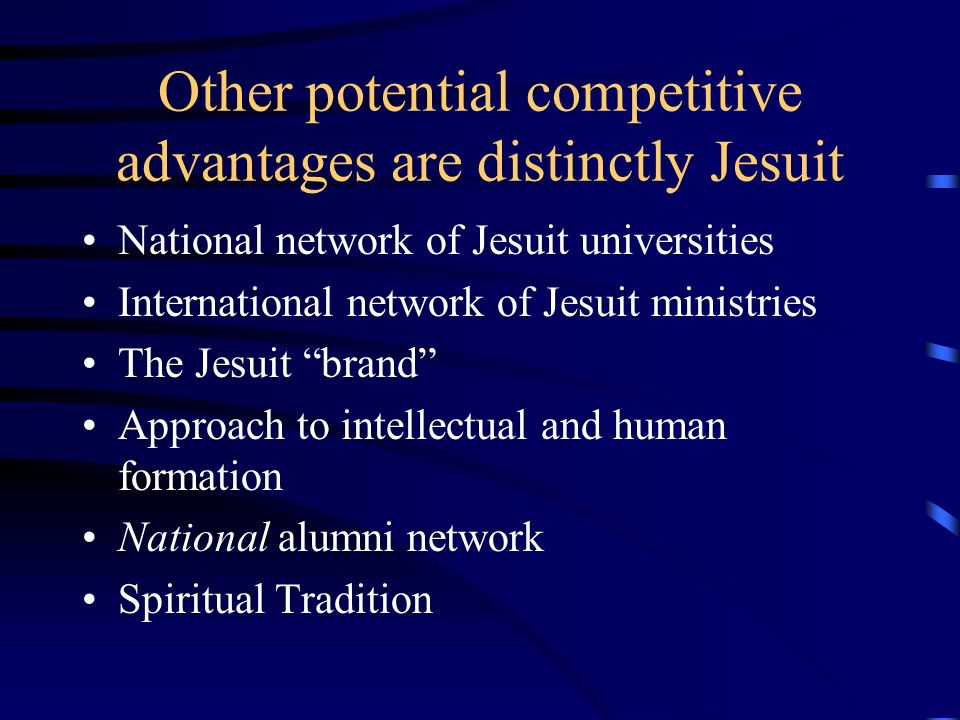 Other potential competitive advantages are distinctly Jesuit National network of Jesuit universities International network of Jesuit ministries The Jesuit brand Approach to intellectual and human formation National alumni network Spiritual Tradition