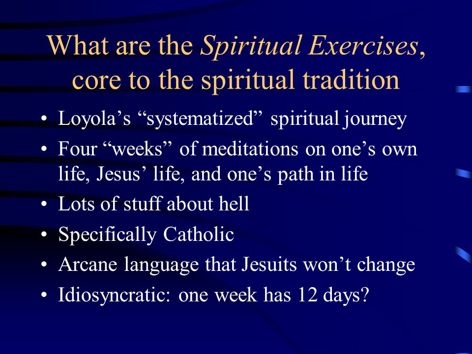What are the Spiritual Exercises, core to the spiritual tradition Loyolas systematized spiritual journey Four weeks of meditations on ones own life, Jesus life, and ones path in life Lots of stuff about hell Specifically Catholic Arcane language that Jesuits wont change Idiosyncratic: one week has 12 days