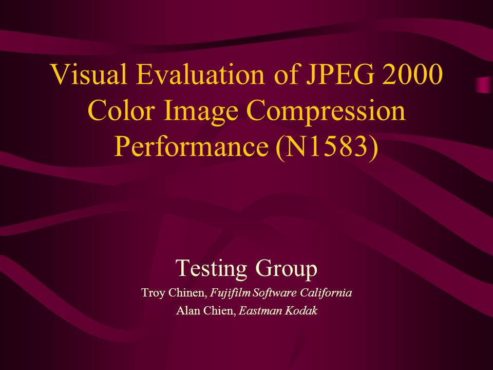 Visual Evaluation of JPEG 2000 Color Image Compression Performance (N1583) Testing Group Troy Chinen, Fujifilm Software California Alan Chien, Eastman Kodak