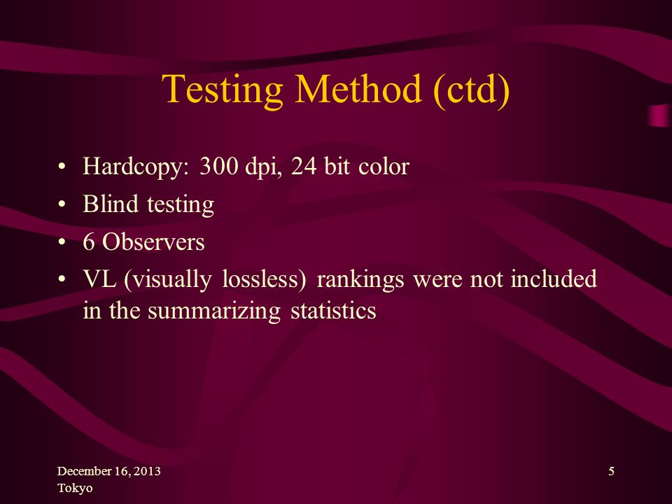 December 16, 2013 Tokyo 5 Testing Method (ctd) Hardcopy: 300 dpi, 24 bit color Blind testing 6 Observers VL (visually lossless) rankings were not included in the summarizing statistics
