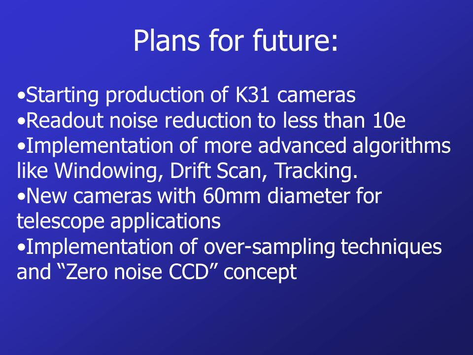 Plans for future: Starting production of K31 cameras Readout noise reduction to less than 10e Implementation of more advanced algorithms like Windowing, Drift Scan, Tracking.