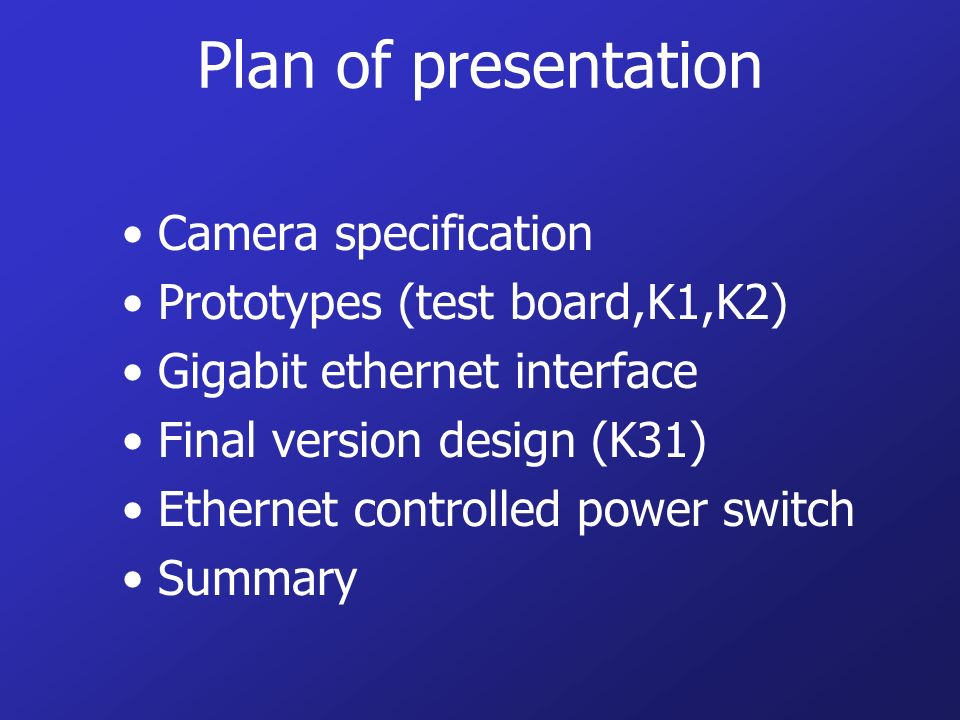 Plan of presentation Camera specification Prototypes (test board,K1,K2) Gigabit ethernet interface Final version design (K31) Ethernet controlled power switch Summary