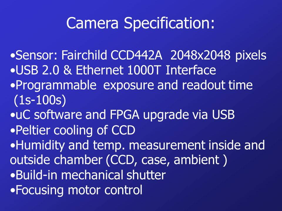 Camera Specification: Sensor: Fairchild CCD442A 2048x2048 pixels USB 2.0 & Ethernet 1000T Interface Programmable exposure and readout time (1s-100s) uC software and FPGA upgrade via USB Peltier cooling of CCD Humidity and temp.