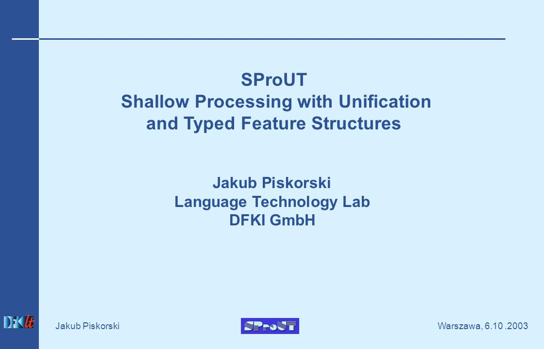 Warszawa, Jakub Piskorski SProUT Shallow Processing with Unification and Typed Feature Structures Jakub Piskorski Language Technology Lab DFKI GmbH