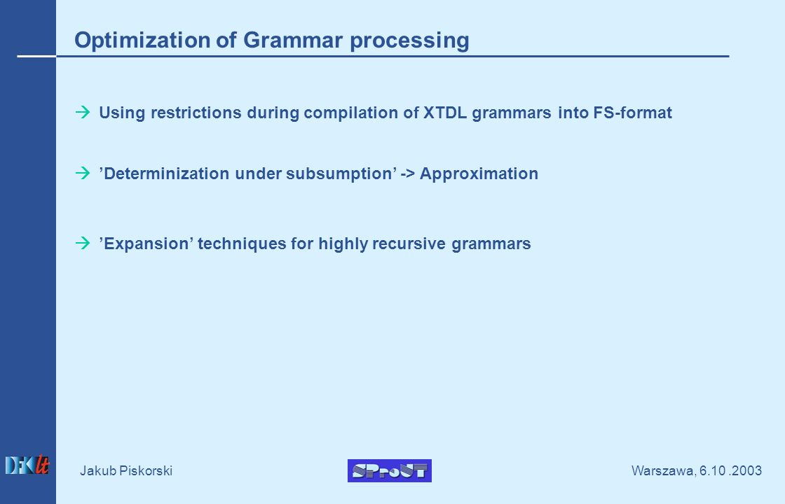 Warszawa, Jakub Piskorski Optimization of Grammar processing Using restrictions during compilation of XTDL grammars into FS-format Determinization under subsumption -> Approximation Expansion techniques for highly recursive grammars