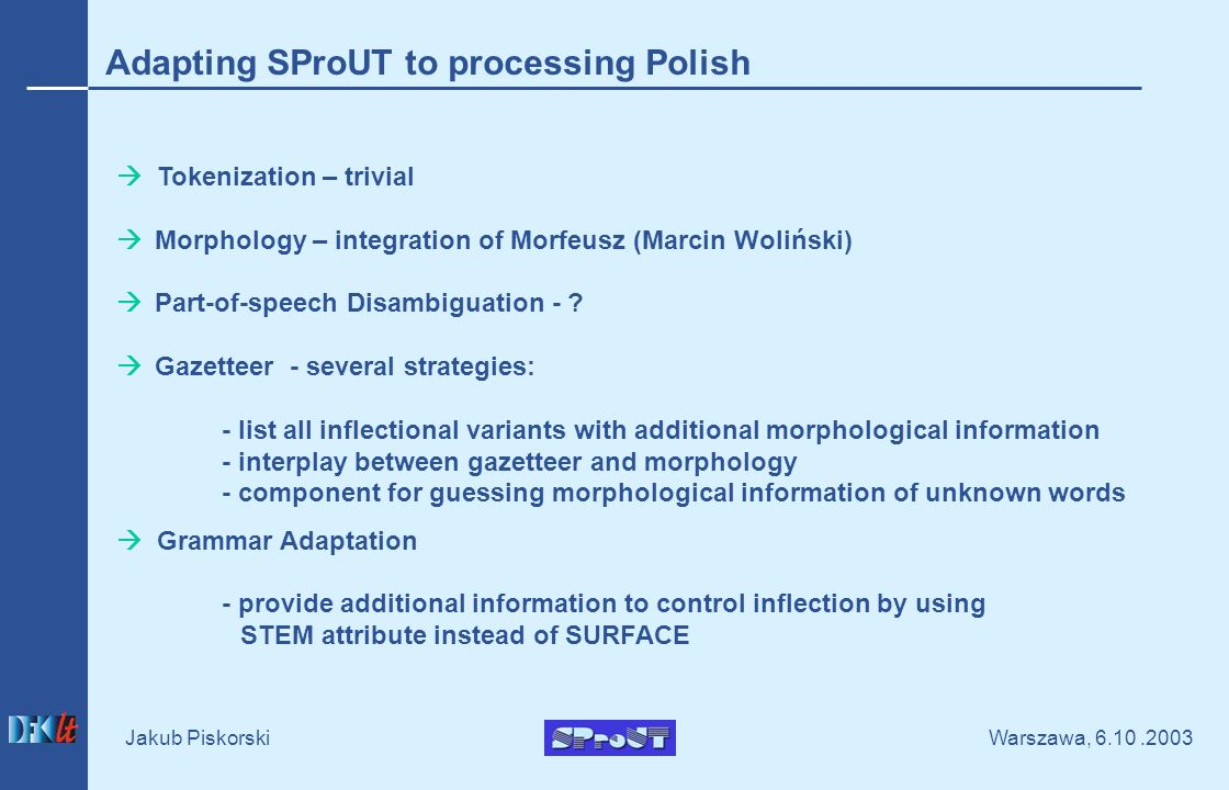Warszawa, Jakub Piskorski Adapting SProUT to processing Polish Tokenization – trivial Morphology – integration of Morfeusz (Marcin Woliński) Part-of-speech Disambiguation - .
