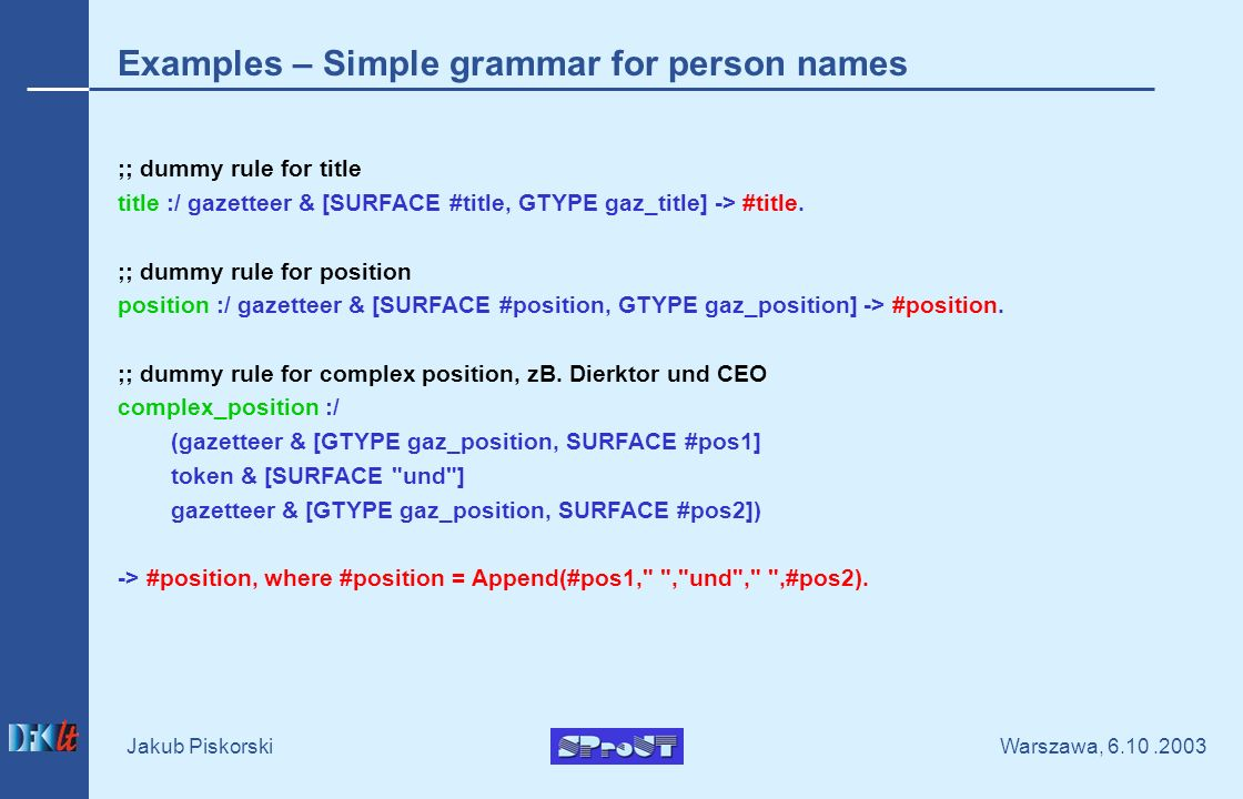 Warszawa, Jakub Piskorski Examples – Simple grammar for person names ;; dummy rule for title title :/ gazetteer & [SURFACE #title, GTYPE gaz_title] -> #title.