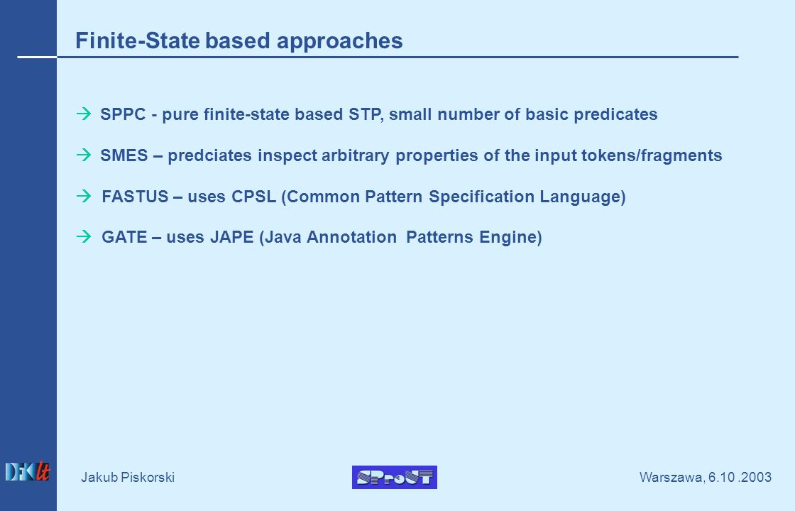 Warszawa, Jakub Piskorski Finite-State based approaches SPPC - pure finite-state based STP, small number of basic predicates SMES – predciates inspect arbitrary properties of the input tokens/fragments FASTUS – uses CPSL (Common Pattern Specification Language) GATE – uses JAPE (Java Annotation Patterns Engine)