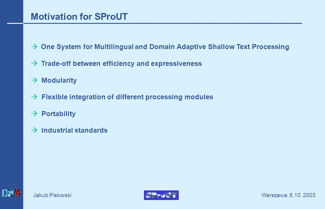 Warszawa, Jakub Piskorski Motivation for SProUT One System for Multilingual and Domain Adaptive Shallow Text Processing Trade-off between efficiency and expressiveness Modularity Flexible integration of different processing modules Portability Industrial standards