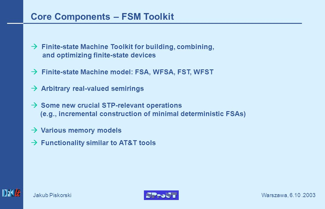 Warszawa, Jakub Piskorski Core Components – FSM Toolkit Finite-state Machine Toolkit for building, combining, and optimizing finite-state devices Finite-state Machine model: FSA, WFSA, FST, WFST Arbitrary real-valued semirings Some new crucial STP-relevant operations (e.g., incremental construction of minimal deterministic FSAs) Various memory models Functionality similar to AT&T tools