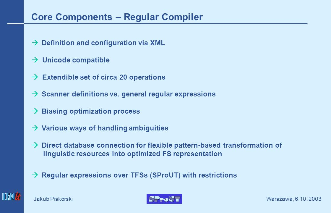 Warszawa, Jakub Piskorski Core Components – Regular Compiler Definition and configuration via XML Unicode compatible Extendible set of circa 20 operations Scanner definitions vs.