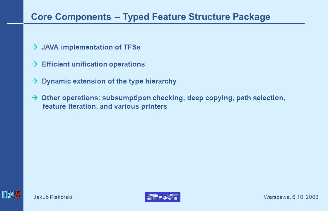 Warszawa, Jakub Piskorski Core Components – Typed Feature Structure Package JAVA implementation of TFSs Efficient unification operations Dynamic extension of the type hierarchy Other operations: subsumptipon checking, deep copying, path selection, feature iteration, and various printers